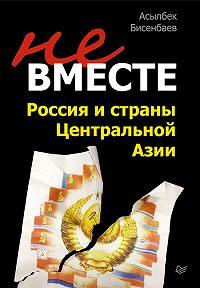 Асылбек Бисенбаев - Не вместе: Россия и страны Центральной Азии