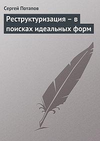 Сергей Потапов -Реструктуризация – в поисках идеальных форм