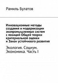 Рамиль Булатов - Инновационные методы создания имодернизации экопромышленных систем спозиций Общей теории критериальной оценки иЗакон устойчивого развития