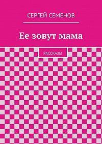 Cергей Семенов - Ее зовутмама. Рассказы