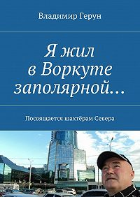 Владимир Герун -Я жил вВоркуте заполярной… Посвящается шахтёрам Севера