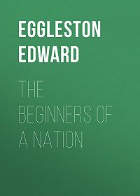 Edward Eggleston -The Beginners of a Nation