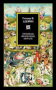 Теодор В. Адорно -Проблемы философии морали (сборник)