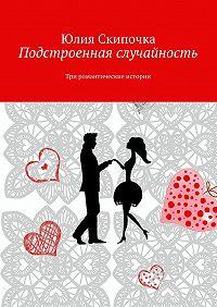 Юлия Скипочка - Подстроенная случайность