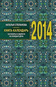Наталья Ивановна Степанова -Книга-календарь на 2014 год. Заговоры и обереги на каждый день