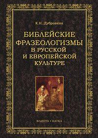 Кира Николаевна Дубровина - Библейские фразеологизмы в русской и европейской культуре