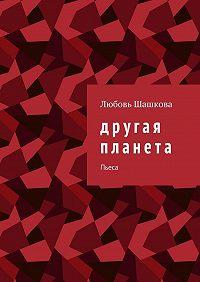 Любовь Шашкова -Другая планета. Пьеса
