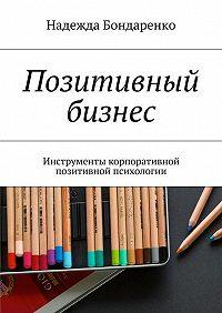 Надежда Бондаренко -Позитивный бизнес. Инструменты корпоративной позитивной психологии