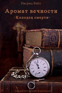 Ingrid Vale -Аромат вечности. Книга первая: Колодец смерти