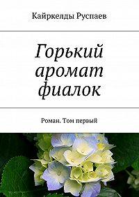 Кайркелды Руспаев -Горький аромат фиалок. Роман. Том первый