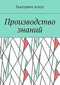 Екатерина Асмус -Производство знаний