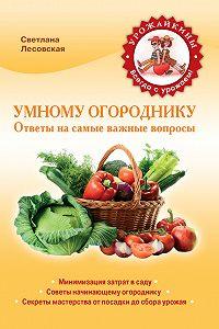 Светлана Лесовская -Умному огороднику. Ответы на самые важные вопросы