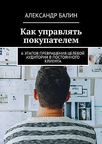 Александр Балин -Как управлять покупателем. 6этапов превращения целевой аудитории впостоянного клиента