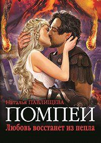 Наталья Павлищева -Помпеи. Любовь восстанет из пепла