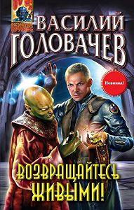 Василий Головачев -Возвращайтесь живыми!