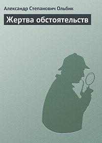 Александр Ольбик -Жертва обстоятельств