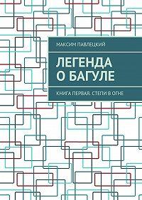 Максим Павлецкий -Легенда оБагуле. Книга первая. Степи вогне
