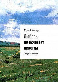 Юрий Кищук -Любовь неисчезает никогда. Сборник стихов
