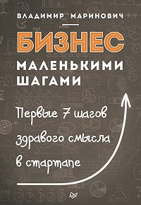 Владимир Маринович -Бизнес маленькими шагами. Первые 7 шагов здравого смысла в стартапе
