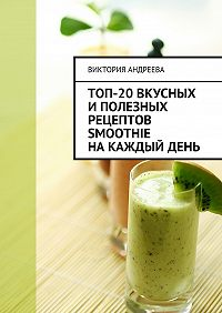 Виктория Андреева -Топ-20вкусных иполезных рецептов smoothie накаждыйдень