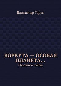 Владимир Герун - Воркута– особая планета… Сборник олюбви