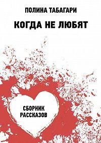 Полина Табагари -Когда нелюбят. Сборник рассказов