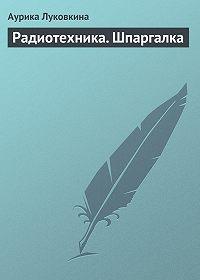 Аурика Луковкина -Радиотехника. Шпаргалка