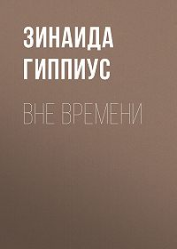 Зинаида Николаевна Гиппиус -Вне времени