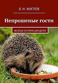 В. Жиглов -Непрошеные гости. Весёлые истории для детей