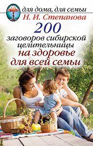 Наталья Ивановна Степанова -200 заговоров сибирской целительницы на здоровье для всей семьи