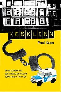 Paul Kass -Kesklinn. Eesti politseiniku uskumatud seiklused 1990-ndate Tallinnas