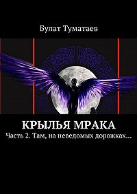 Булат Туматаев -Крылья мрака. Часть 2. Там, наневедомых дорожках…