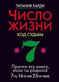 Титания Харди -Число жизни. Код судьбы. Прочти эту книгу, если ты родился 7-го, 16-го или 25-го числа