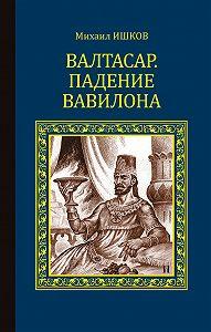 Михаил Ишков -Валтасар. Падение Вавилона