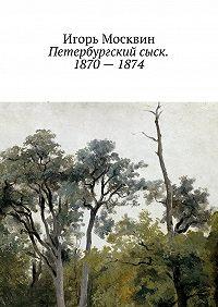Игорь Москвин -Петербургский сыск. 1870–1874