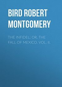 Robert Bird -The Infidel; or, the Fall of Mexico. Vol. II.