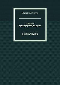 Сергей Вайенруд -История трансформациидуши. Schizophrenia