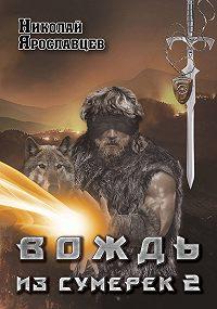 Николай Ярославцев - Вождь из сумерек. Книга 2