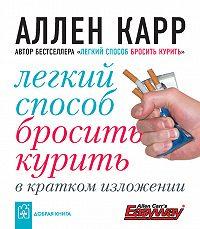 Аллен Карр -Легкий способ бросить курить в кратком изложении