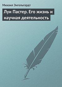 Михаил Энгельгардт -Луи Пастер. Его жизнь и научная деятельность