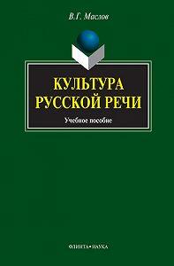 Виктор Георгиевич Маслов - Культура русской речи. Учебное пособие