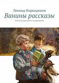 Леонид Коркодинов -Ванины рассказы. Рассказы для детей иих родителей