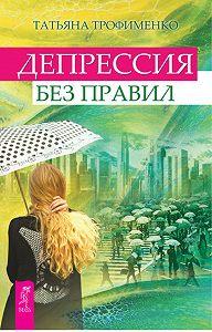 Татьяна Трофименко -Депрессия без правил