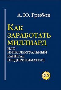 Андрей Грибов -Как заработать миллиард, или Интеллектуальный капитал предпринимателя