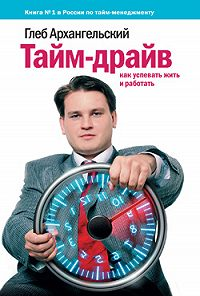 Глеб Архангельский -Тайм-драйв: Как успевать жить и работать