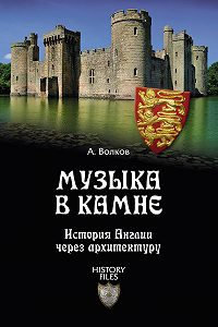 Александр Волков -Музыка в камне. История Англии через архитектуру