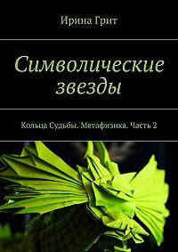 Ирина Грит - Символические звезды. Кольца Судьбы. Метафизика. Часть2
