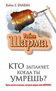Робин Шарма -Кто заплачет, когда ты умрешь? Уроки жизни от монаха, который продал свой «феррари»