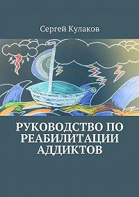 Сергей Кулаков -Руководство по реабилитации аддиктов