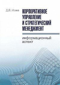 Дмитрий Исаев -Корпоративное управление и стратегический менеджмент: информационный аспект